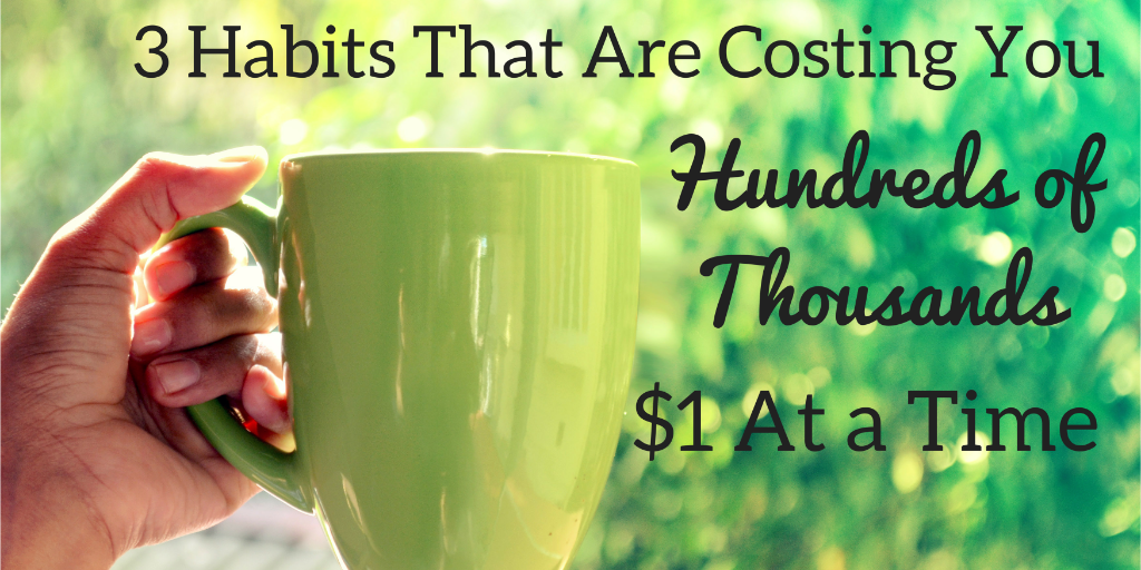 Examine 3 everyday habits that may be costing you hundreds of thousands, $1 at a time.